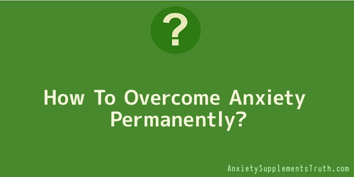 How To Overcome Anxiety Permanently