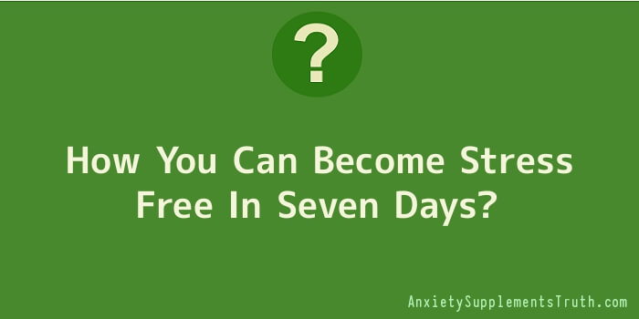How You Can Become Stress Free In Seven Days