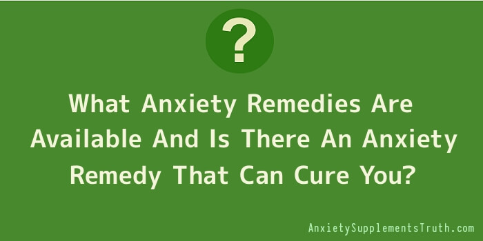 What Anxiety Remedies Are Available And Is There An Anxiety Remedy That Can Cure You