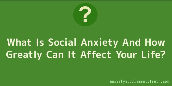 What Is Social Anxiety And How Greatly Can It Affect Your Life
