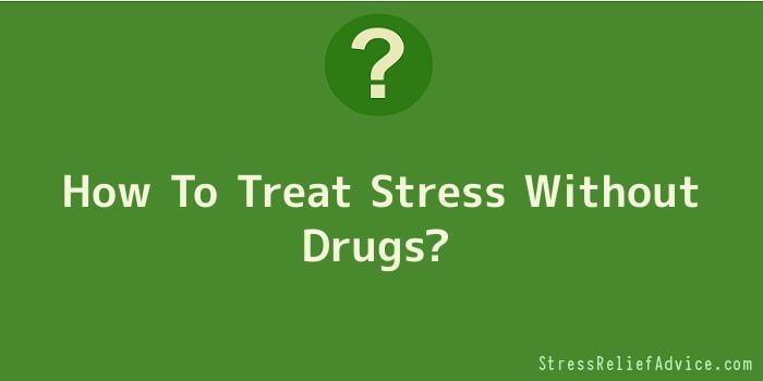 How To Treat Stress Without Drugs