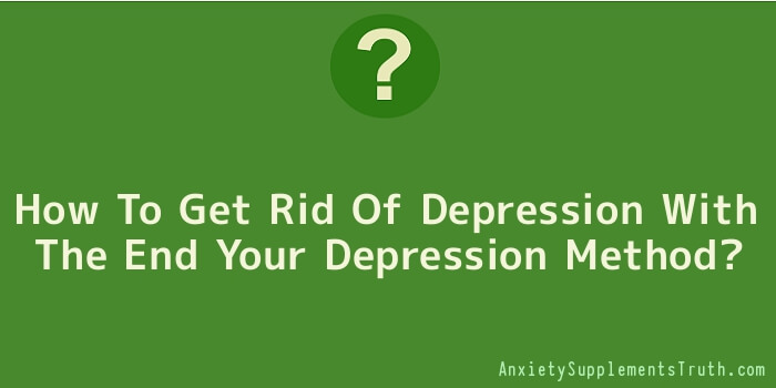 How To Get Rid Of Depression With The End Your Depression Method