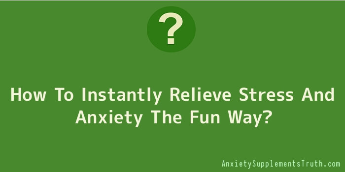 How To Instantly Relieve Stress And Anxiety The Fun Way