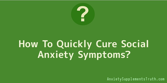 How To Quickly Cure Social Anxiety Symptoms
