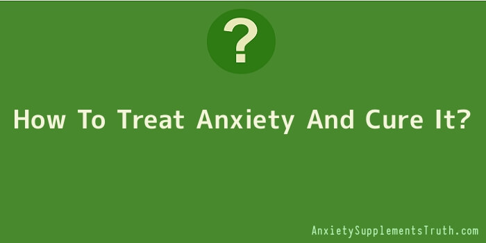 How To Treat Anxiety And Cure It