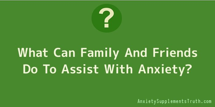 What Can Family And Friends Do To Assist With Anxiety