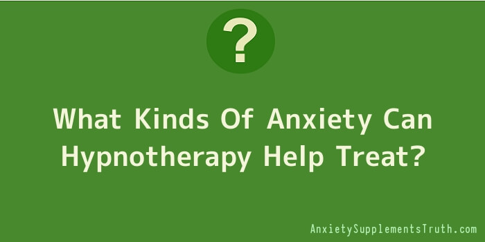 What Kinds Of Anxiety Can Hypnotherapy Help Treat