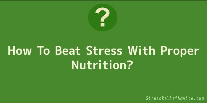 How To Beat Stress With Proper Nutrition