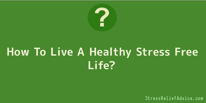 How To Live A Healthy Stress Free Life