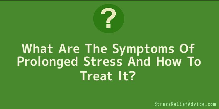 What Are The Symptoms Of Prolonged Stress And How To Treat It